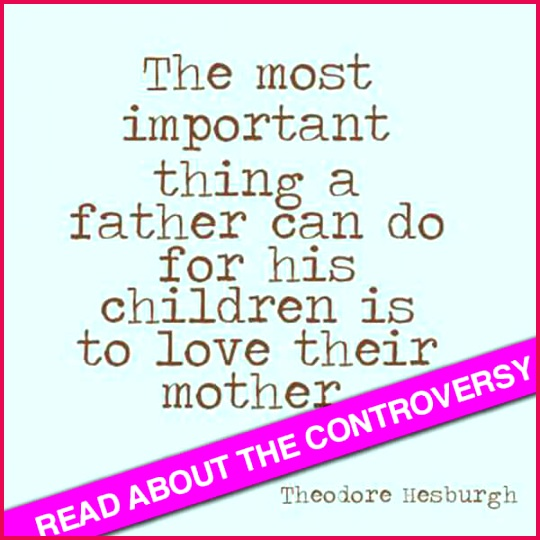 """Why is this quote controversial """"The most important thing a father can do for"""