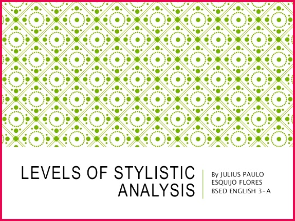 LEVELS OF STYLISTIC ANALYSIS By JULIUS PAULO ESQUIJO FLORES BSED ENGLISH 3 A