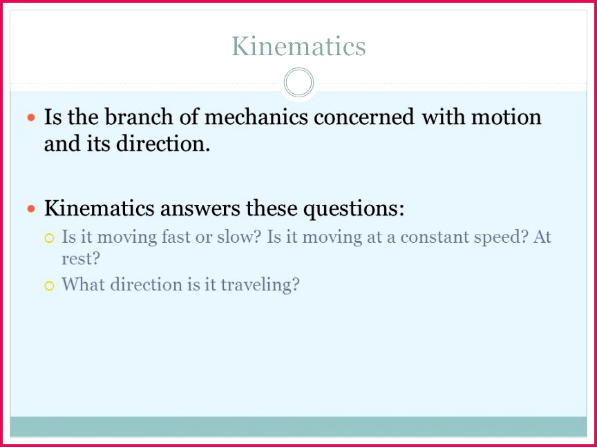 Kinematics Is the branch of mechanics concerned with motion and its direction Kinematics answers these questions